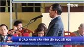 Bị cáo Phan Văn Vĩnh lên bục xét hỏi