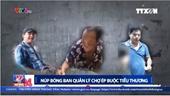 Khởi tố, bắt tạm giam 3 đối tượng trong vụ bảo kê ở chợ Long Biên