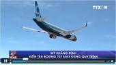 Mỹ khẳng định kiểm tra Boeing 737 MAX đúng quy trình