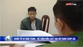 Lời khai của Vì Văn Toán - kẻ chủ mưu giết nữ sinh giao gà ở Điện Biên