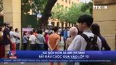 Hơn 85 ngàn thí sinh Hà Nội bắt đầu cuộc đua vào lớp 10