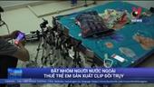 Bắt nhóm người Trung Quốc thuê trẻ em sản xuất clip đồi trụy
