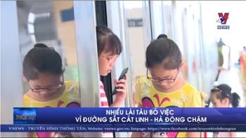 Nhiều lái tàu bỏ việc vì đường sắt Cát Linh – Hà Đông chậm