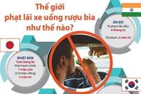 Thế giới phạt lái xe uống rượu bia như thế nào
