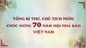 Tổng Bí thư, Chủ tịch nước chúc mừng 70 năm Hội Nhà báo Việt Nam