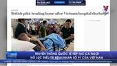 Truyền thông quốc tế tiếp tục ca ngợi nỗ lực của Việt Nam điều trị bệnh nhân 91