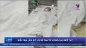 Điều tra làm rõ vụ bé trai tử vong sau mổ tay tại Bình Phước