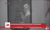 Bên trong nhà máy sản xuất Vaccine COVID-19 tại Trung Quốc