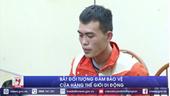 Bắt đối tượng đâm bảo vệ cửa hàng Thế giới di động trọng thương ở Bắc Ninh