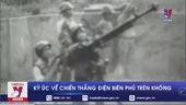 Ký ức về chiến thắng Điện Biên Phủ trên không