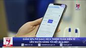 Giảm 50 phí giao dịch thanh toán điện tử liên ngân hàng tới hết 30 6 2021