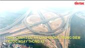 Toàn cảnh hai dự án giao thông trọng điểm trước ngày thông xe