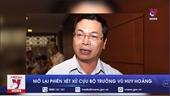 Mở lại phiên xét xử cựu Bộ trưởng Vũ Huy Hoàng