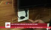 Tinh vi thủ đoạn tống tiền bằng clip nóng quay trộm các cặp đôi trong nhà nghỉ