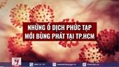 Những ổ dịch phức tạp mới bùng phát tại TP HCM